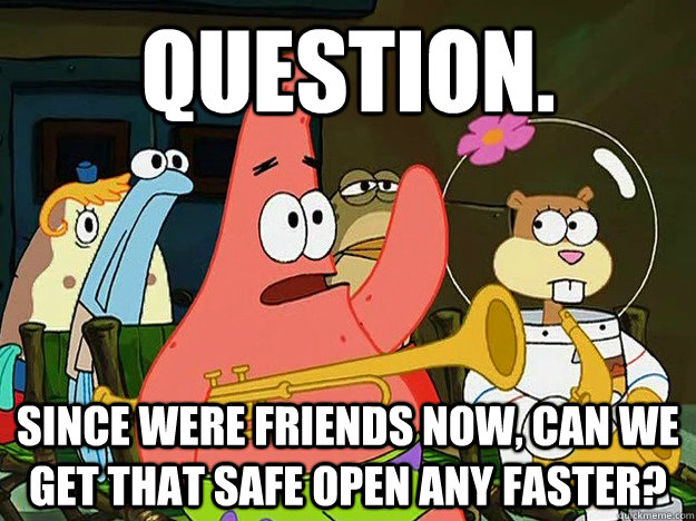 Question. Since were friends now, can we get that safe open any faster? - Question. Since were friends now, can we get that safe open any faster?  Question Asking Patrick