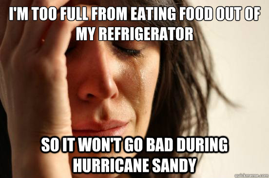 I'm too full from eating food out of my refrigerator So it won't go bad during hurricane sandy - I'm too full from eating food out of my refrigerator So it won't go bad during hurricane sandy  First World Problems