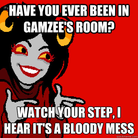 have you ever been in gamzee's room? watch your step, i hear it's a bloody mess  Bad Joke Aradia