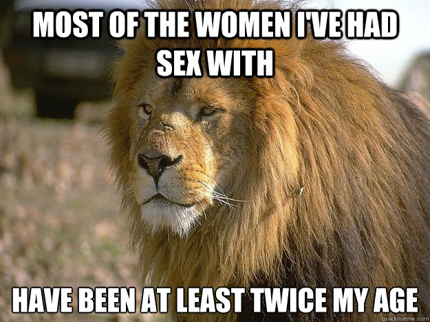 most of the women I've had sex with  have been at least twice my age - most of the women I've had sex with  have been at least twice my age  Pride Lion