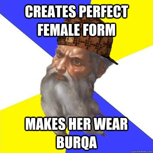 Creates perfect female form Makes her wear burqa