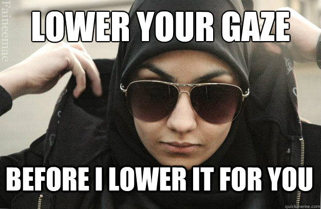 LOWER YOUR GAZE BEFORE I LOWER IT FOR YOU  Badass Muslim Girl - Faineemae