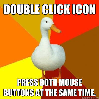 Double click icon Press both mouse buttons at the same time. - Double click icon Press both mouse buttons at the same time.  Tech Impaired Duck