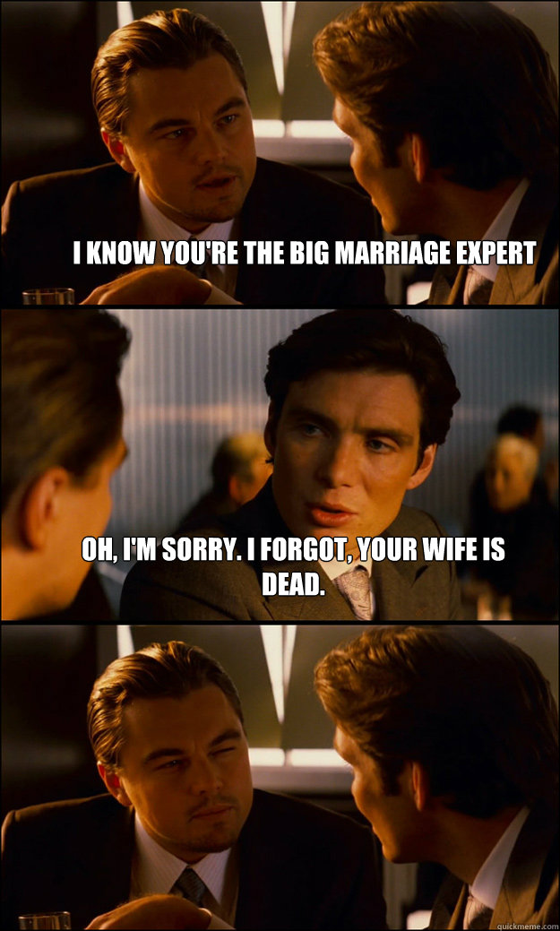 I know you're the big marriage expert Oh, I'm sorry. I forgot, your wife is dead.  - I know you're the big marriage expert Oh, I'm sorry. I forgot, your wife is dead.   Inception