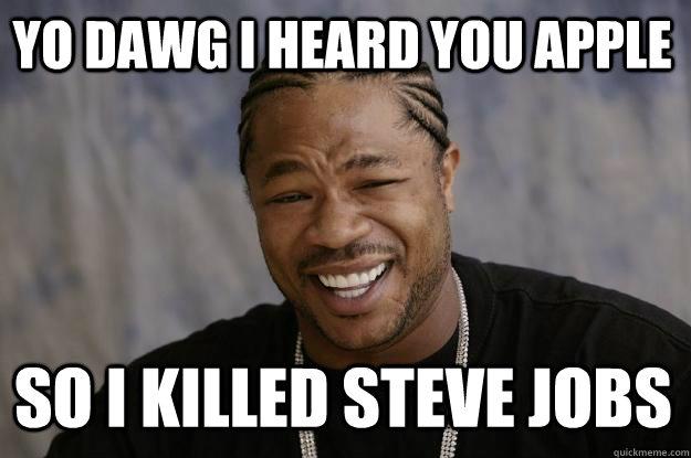 Yo dawg I heard you Apple So I killed steve jobs - Yo dawg I heard you ...: www.quickmeme.com/meme/355hha