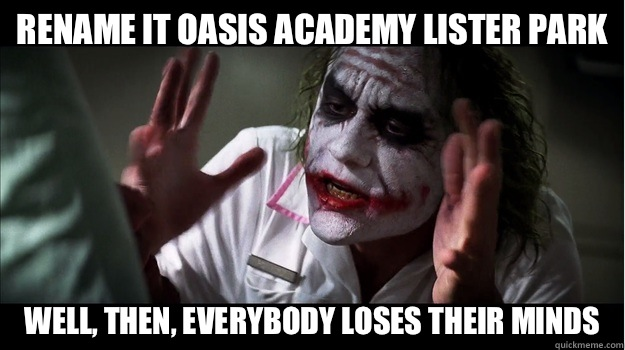Rename it Oasis Academy Lister Park Well, then, EVERYBODY LOSES THEIR MINDS - Rename it Oasis Academy Lister Park Well, then, EVERYBODY LOSES THEIR MINDS  Joker Mind Loss