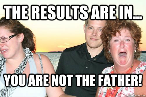 the results are in... you are not the father! - the results are in.