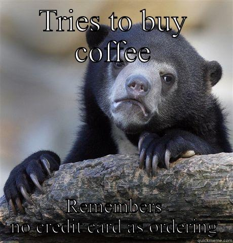 TRIES TO BUY COFFEE REMEMBERS NO CREDIT CARD AS ORDERING Confession Bear