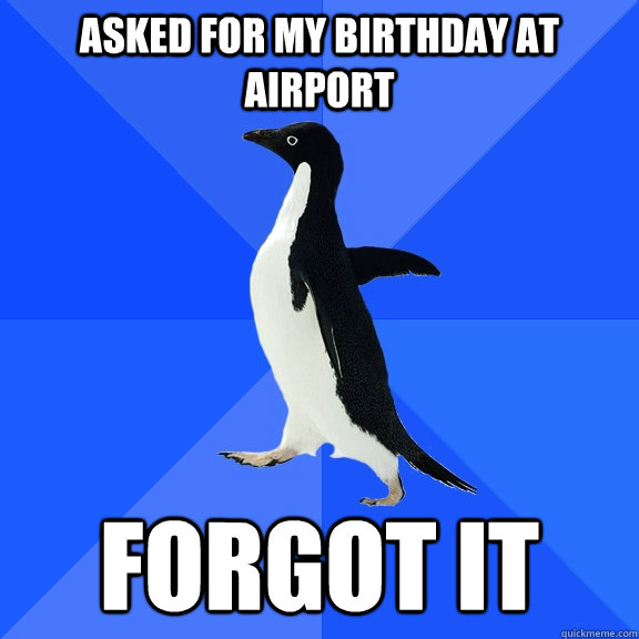 Asked for my birthday at airport forgot it - Asked for my birthday at airport forgot it  Socially Awkward Penguin