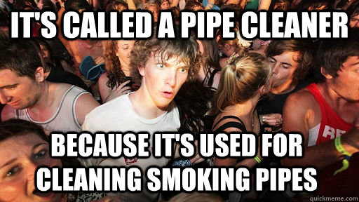 it's called a pipe cleaner because it's used for cleaning smoking pipes - it's called a pipe cleaner because it's used for cleaning smoking pipes  Sudden Clarity Clarence