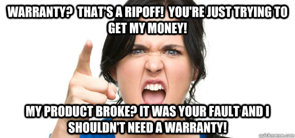 Warranty?  That's a ripoff!  You're just trying to get my money! My product broke? It was your fault and I shouldn't need a warranty!