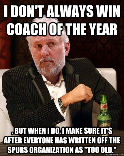 I don't always win Coach of the Year , but when I do, I make sure it's after everyone has written off the Spurs organization as