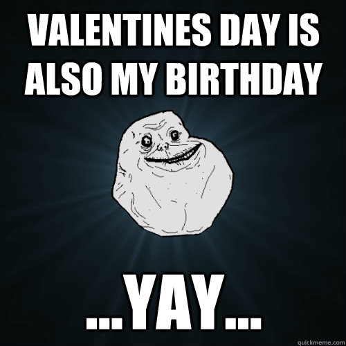 0116407a9e5e6a9d411d5c086f1b31b5b308516bd5f3cdabc43a765f323db354 forever alone memes quickmeme,Valentines Day Birthday Meme