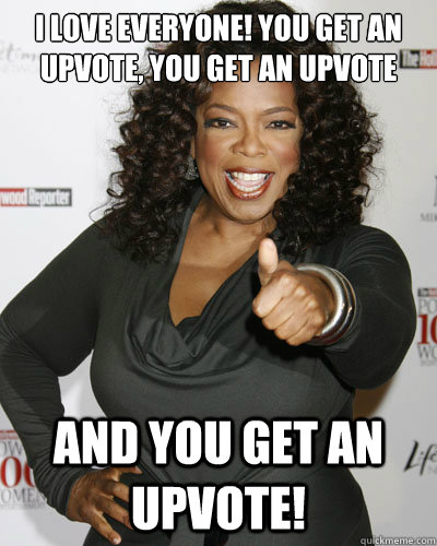 I love everyone! You get an upvote, you get an upvote and you get an upvote! - I love everyone! You get an upvote, you get an upvote and you get an upvote!  Oprah Upvote