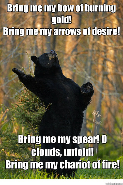 Bring me my bow of burning gold! Bring me my arrows of desire!  Bring me my spear! O clouds, unfold! Bring me my chariot of fire!  Fabulous Bear