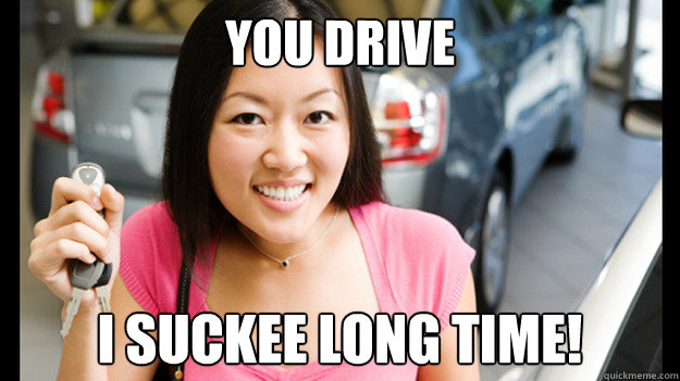 YOU DRIVE I SUCKEE LONG TIME!  Female Asian Driver