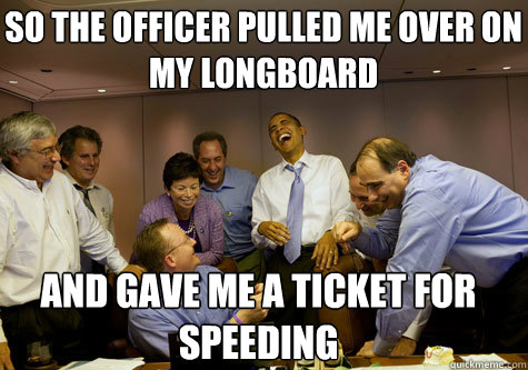 So the officer pulled me over on my longboard and gave me a ticket for speeding