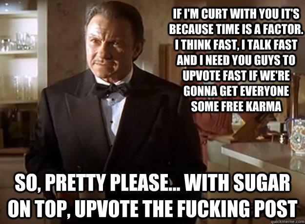 If I'm curt with you it's because time is a factor. I think fast, I talk fast and I need you guys to upvote fast if we're gonna get everyone some free karma So, pretty please... with sugar on top, upvote the fucking post