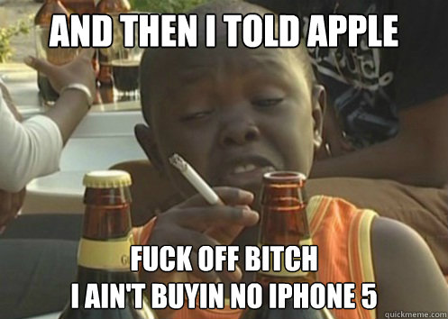 and then i told apple fuck off bitch i ain't buyin no iphone 5 - and then i told apple fuck off bitch i ain't buyin no iphone 5  Misc
