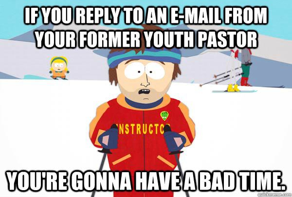 If you reply to an e-mail from your former Youth Pastor You're gonna have a bad time. - If you reply to an e-mail from your former Youth Pastor You're gonna have a bad time.  Super Cool Ski Instructor