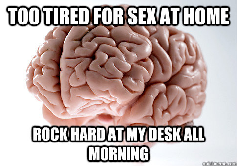 Too tired for sex at home rock hard at my desk all morning