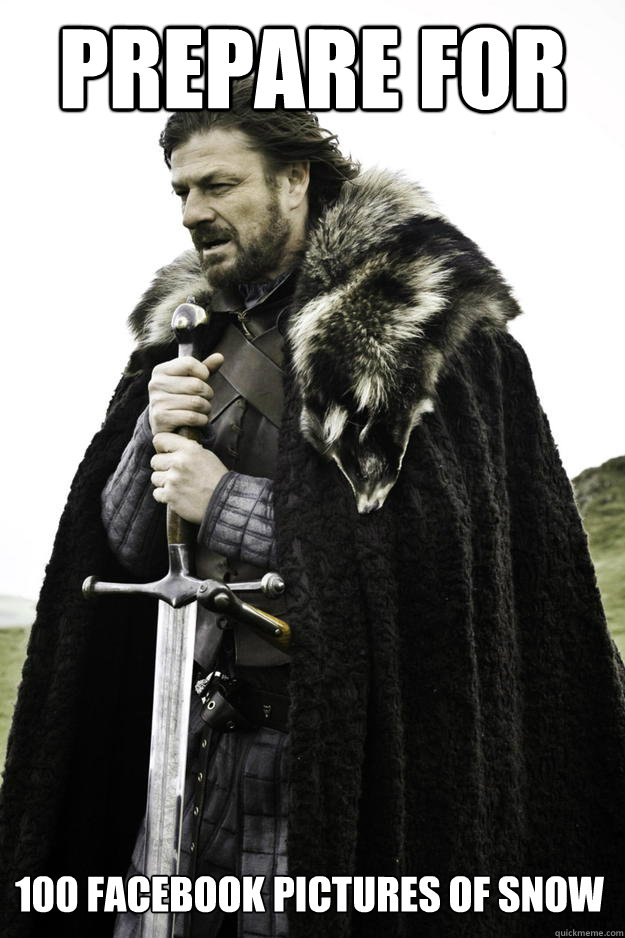 Prepare for 100 Facebook pictures of snow - Prepare for 100 Facebook pictures of snow  Winter is coming