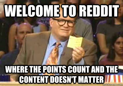 Welcome to Reddit Where the points count and the content doesn't matter - Welcome to Reddit Where the points count and the content doesn't matter  Misc