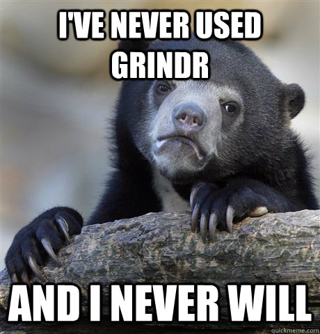I've never used Grindr and I never will - I've never used Grindr and I never will  Confession Bear