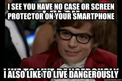 i see you have no case or screen protector on your smartphone I also like to live dangerously - i see you have no case or screen protector on your smartphone I also like to live dangerously  I also like to live dangerously