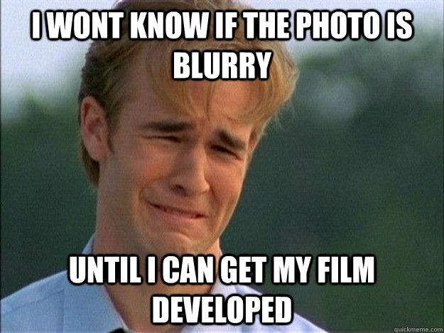 I wont know if the photo is blurry until I can get my film developed - I wont know if the photo is blurry until I can get my film developed  1990s Problems