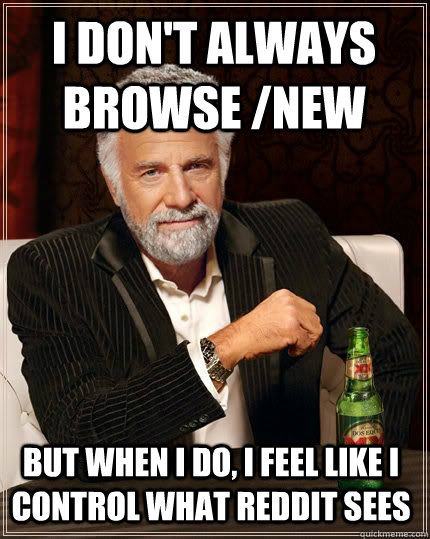 I don't always browse /new but when i do, i feel like i control what reddit sees - I don't always browse /new but when i do, i feel like i control what reddit sees  Most Interesting Man