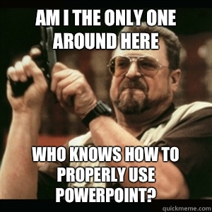 Am i the only one around here Who knows how to properly use PowerPoint? - Am i the only one around here Who knows how to properly use PowerPoint?  Am I The Only One Round Here