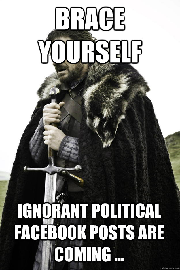 Brace yourself ignorant political facebook posts are ...