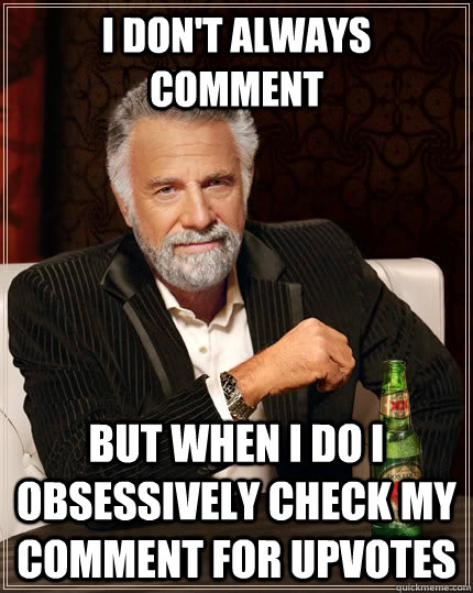 I don't always comment  but when I do I obsessively check my comment for upvotes - I don't always comment  but when I do I obsessively check my comment for upvotes  The Most Interesting Man In The World