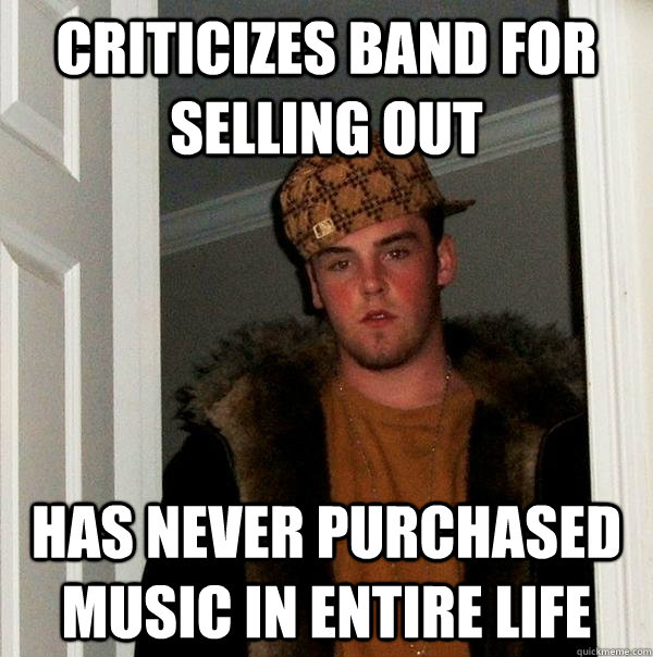 criticizes band for selling out has never purchased music in entire life - criticizes band for selling out has never purchased music in entire life  Scumbag Steve