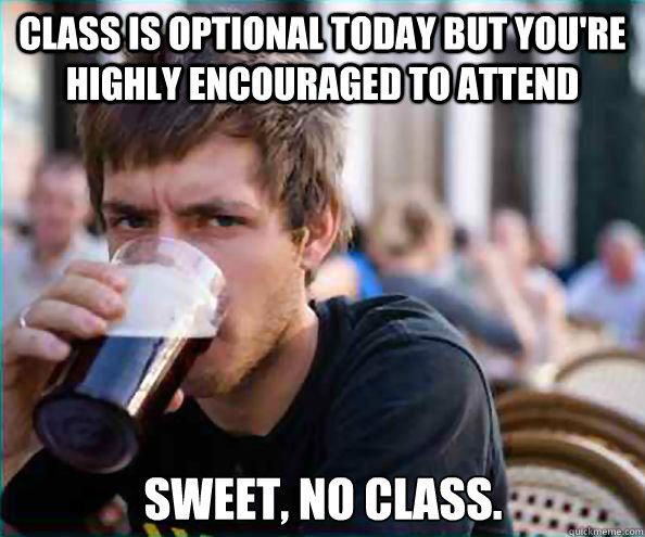 Class is optional today but you're highly encouraged to attend Sweet, no class.  Lazy College Senior