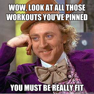 Wow, look at all those workouts you've pinned you must be really fit - Wow, look at all those workouts you've pinned you must be really fit  Willy Wonka Meme