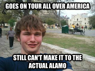 Goes on tour all over America Still can't make it to the actual alamo