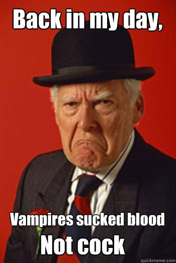 Back in my day, Vampires sucked blood Not cock  Pissed old guy