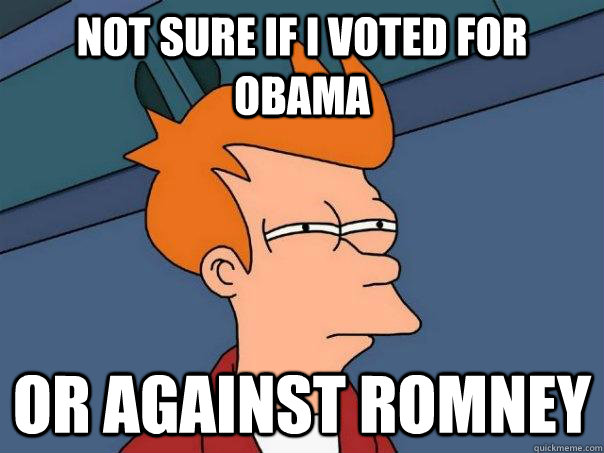 Not Sure if i voted for obama or against romney - Not Sure if i voted for obama or against romney  Futurama Fry