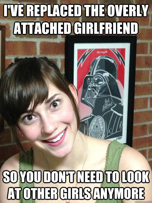 I've replaced the Overly attached girlfriend So you don't ...