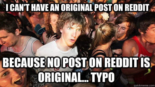 I can't have an original post on reddit because no post on reddit is original... typo - I can't have an original post on reddit because no post on reddit is original... typo  Sudden Clarity Clarence