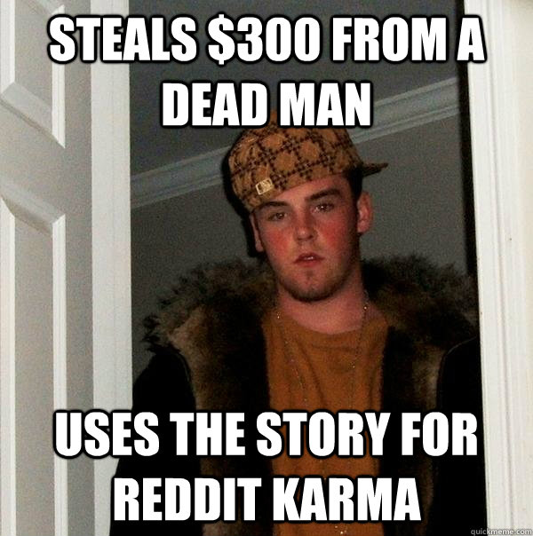 steals $300 from a dead man uses the story for reddit karma  Scumbag Steve