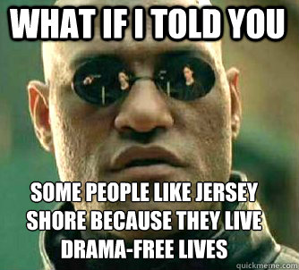 what if i told you some people like jersey shore because they live drama-free lives - what if i told you some people like jersey shore because they live drama-free lives  Matrix Morpheus
