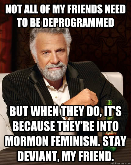 not all of my friends need to be deprogrammed but when they do, it's because they're into Mormon feminism. stay deviant, my friend. - not all of my friends need to be deprogrammed but when they do, it's because they're into Mormon feminism. stay deviant, my friend.  The Most Interesting Man In The World