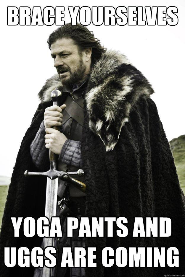 Brace yourselves Yoga pants and uggs are coming - Brace yourselves Yoga pants and uggs are coming  Winter is coming