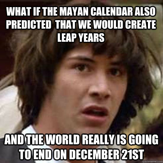 What if the mayan calendar also predicted  that we would create leap years  and the world really is going to end on december 21st  - What if the mayan calendar also predicted  that we would create leap years  and the world really is going to end on december 21st   conspiracy keanu
