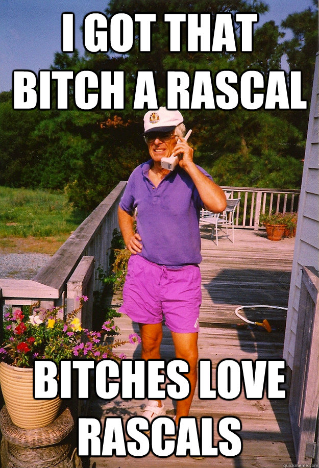 I got that bitch a rascal bitches love rascals