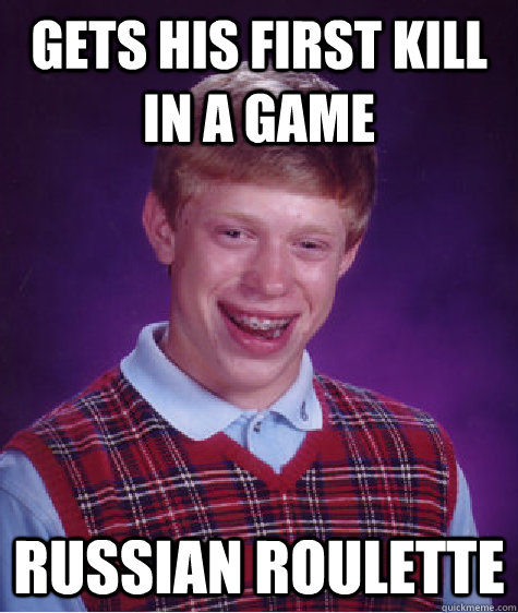 Gets his first kill in a game Russian roulette - Gets his first kill in a game Russian roulette  Bad Luck Brian