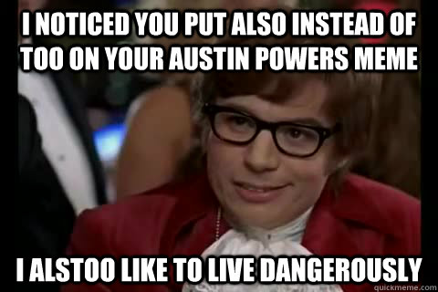 I noticed you put also instead of too on your austin powers meme i alstoo like to live dangerously  - I noticed you put also instead of too on your austin powers meme i alstoo like to live dangerously   Dangerously - Austin Powers